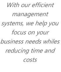 With our efficient management systems, we help you focus on your business needs whiles reducing time and costs