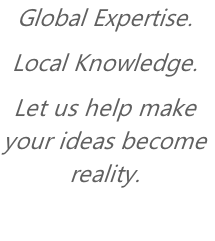 Global Expertise. Local Knowledge.  Let us help make your ideas become reality.